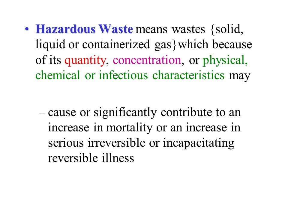 Hazardous Waste means wastes {solid, liquid or containerized gas}which because of its quantity, concentration, or physical, chemical or infectious characteristics may