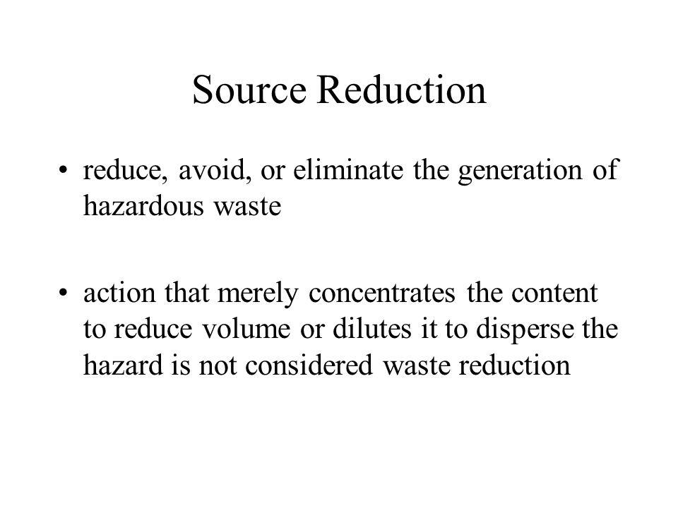 Source Reduction reduce, avoid, or eliminate the generation of hazardous waste.
