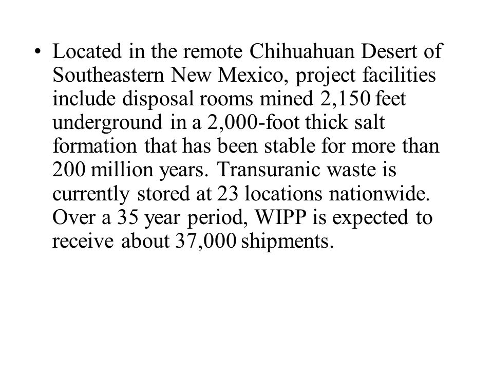 Located in the remote Chihuahuan Desert of Southeastern New Mexico, project facilities include disposal rooms mined 2,150 feet underground in a 2,000-foot thick salt formation that has been stable for more than 200 million years.