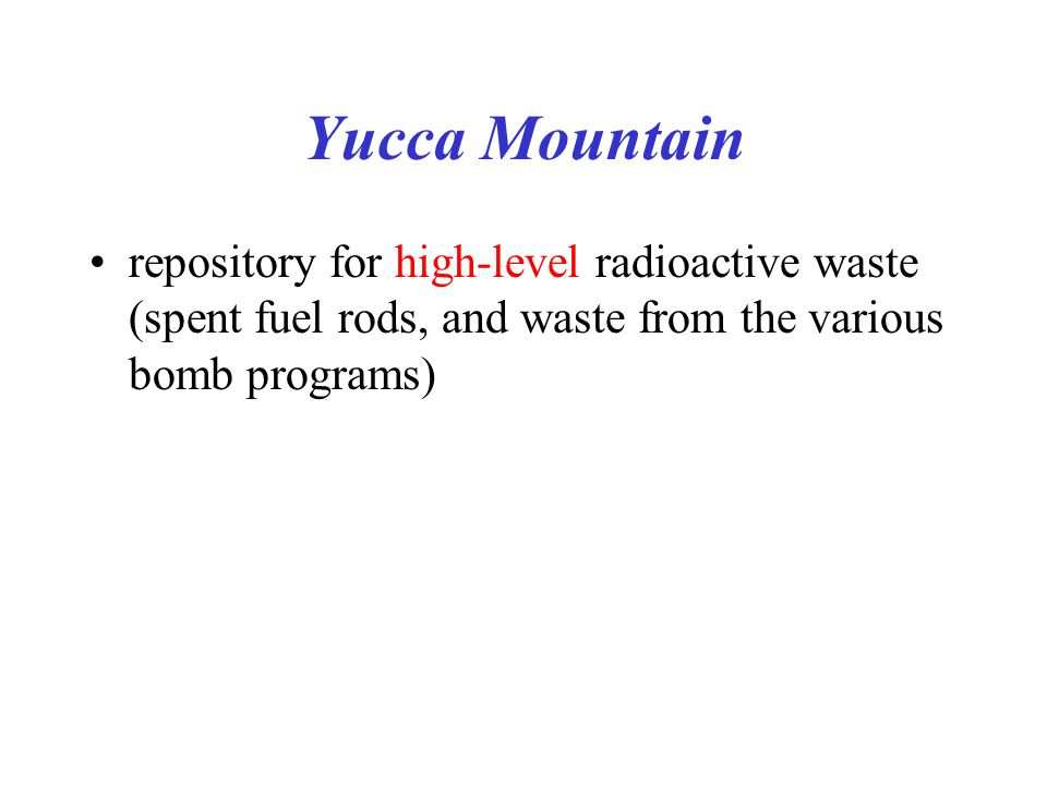 Yucca Mountain repository for high-level radioactive waste (spent fuel rods, and waste from the various bomb programs)
