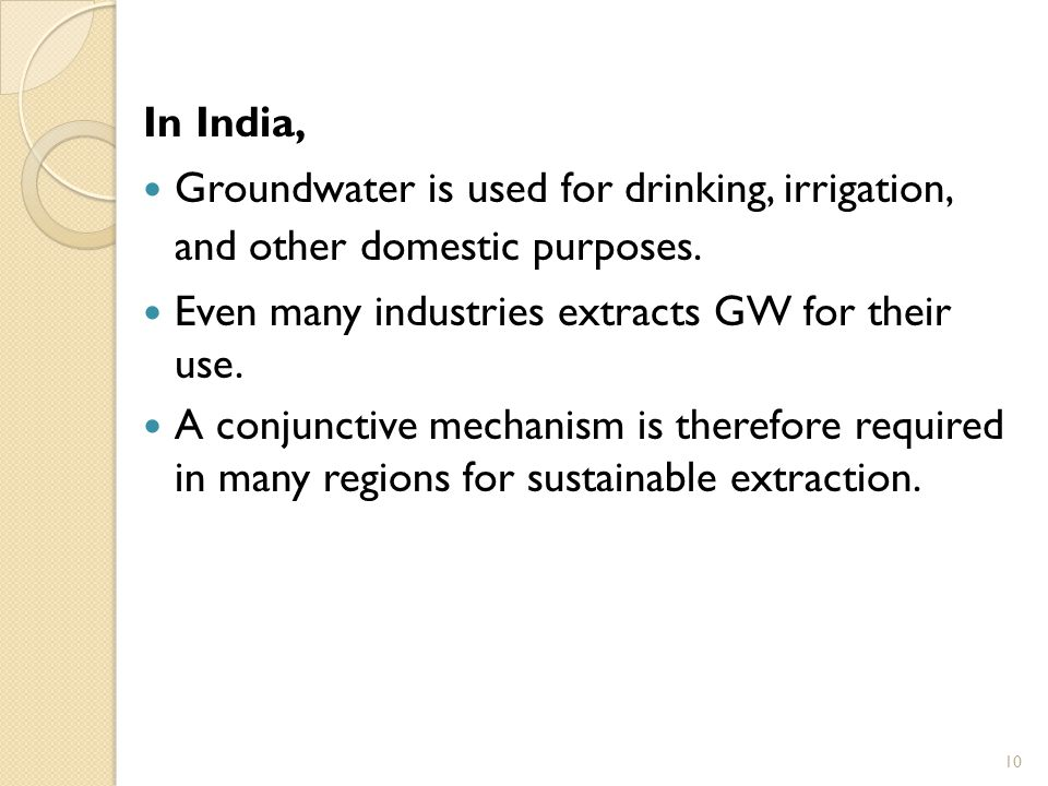 In India, Groundwater is used for drinking, irrigation, and other domestic purposes. Even many industries extracts GW for their use.