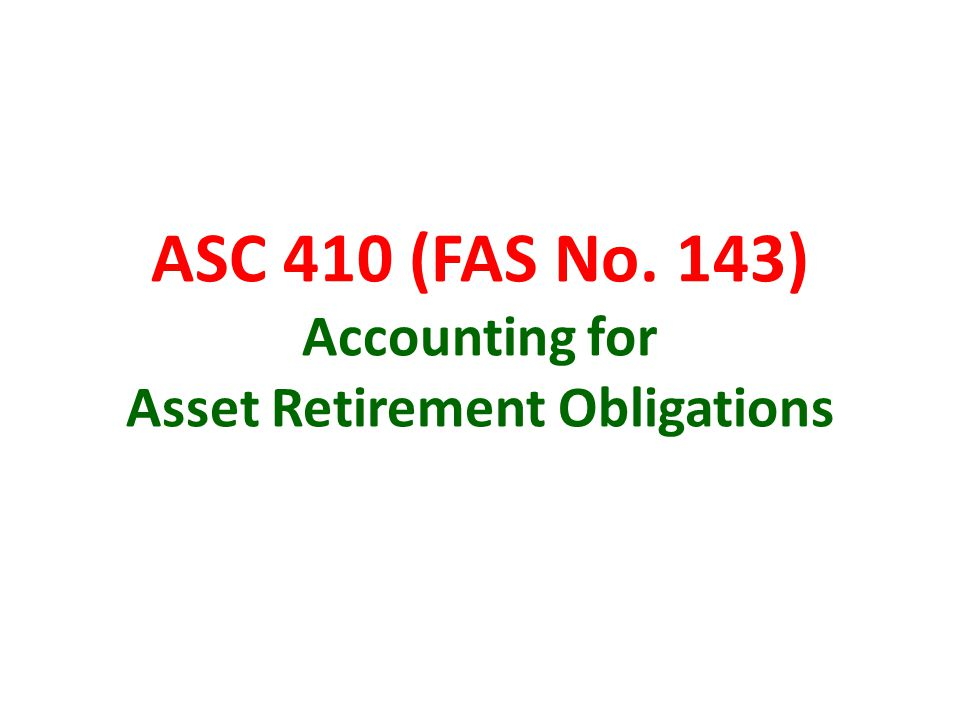 ASC 410 (FAS No. 143) Accounting for Asset Retirement Obligations