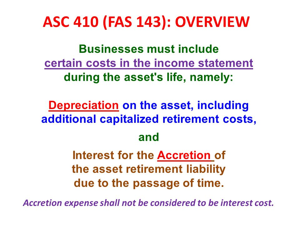 ASC 410 (FAS 143): OVERVIEW Businesses must include certain costs in the income statement during the asset s life, namely: