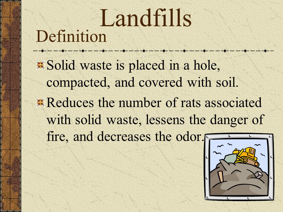 Landfills Definition. Solid waste is placed in a hole, compacted, and covered with soil.