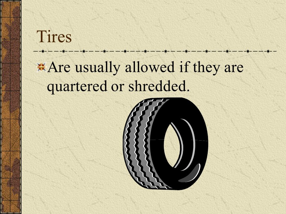 Tires Are usually allowed if they are quartered or shredded.