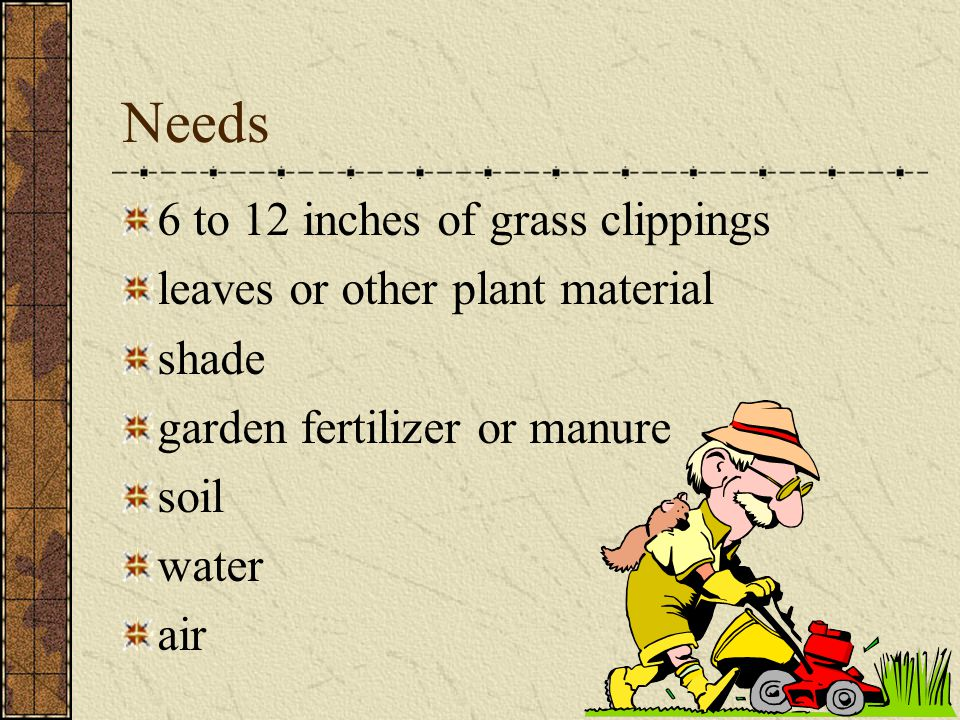 Needs 6 to 12 inches of grass clippings leaves or other plant material