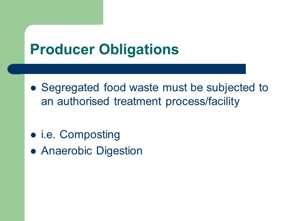 Producer Obligations Segregated food waste must be subjected to an authorised treatment process/facility.