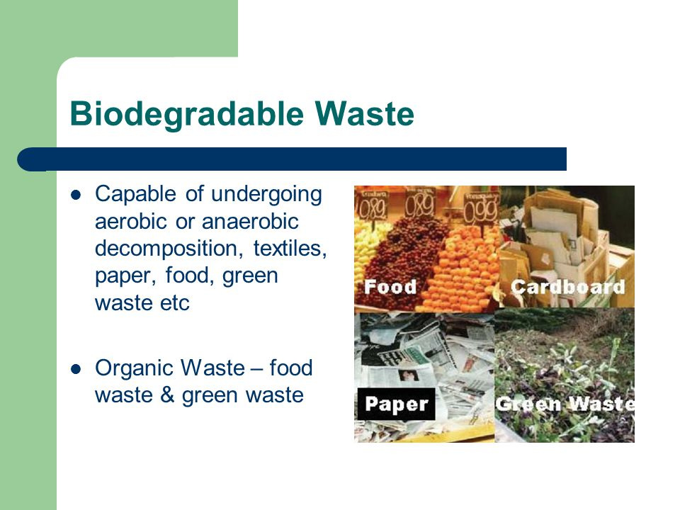 Biodegradable Waste Capable of undergoing aerobic or anaerobic decomposition, textiles, paper, food, green waste etc.