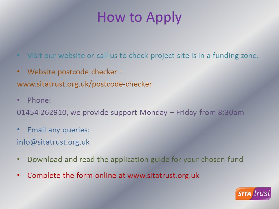 How to Apply Visit our website or call us to check project site is in a funding zone. Website postcode checker :