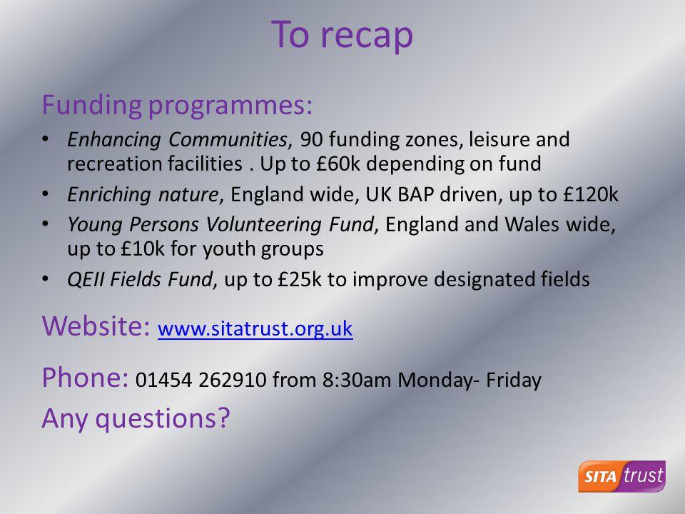 To recap Funding programmes: Website: www.sitatrust.org.uk