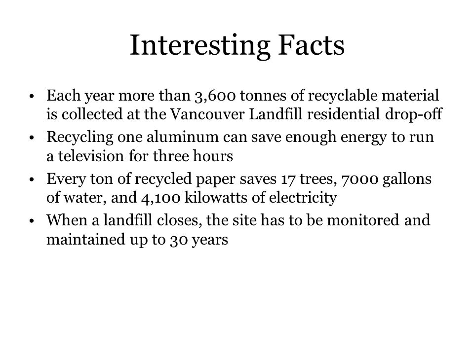 Interesting Facts Each year more than 3,600 tonnes of recyclable material is collected at the Vancouver Landfill residential drop-off.