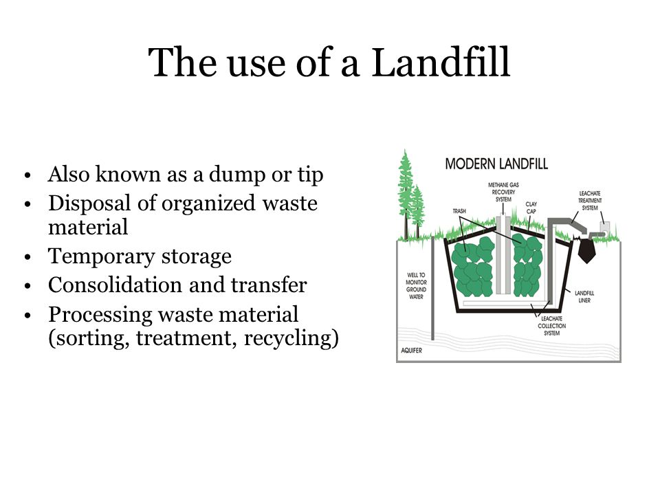 The use of a Landfill Also known as a dump or tip