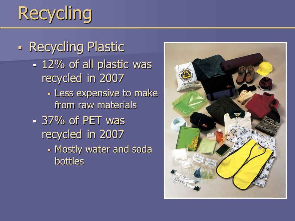Recycling Recycling Plastic 12% of all plastic was recycled in 2007