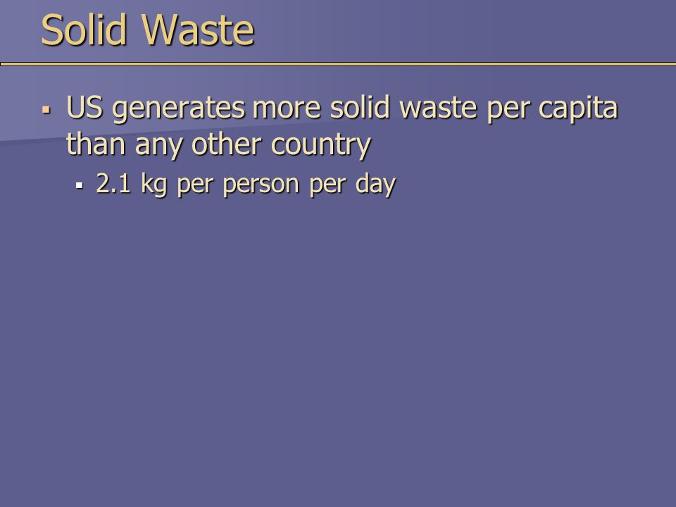 Solid Waste US generates more solid waste per capita than any other country.