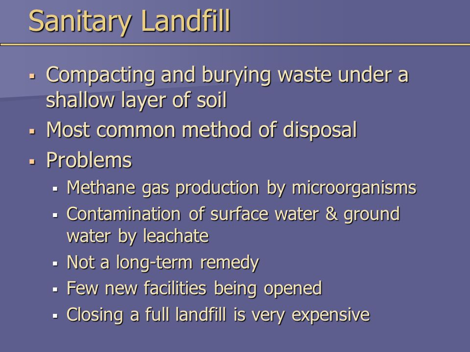 Sanitary Landfill Compacting and burying waste under a shallow layer of soil. Most common method of disposal.