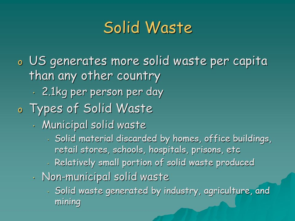 Solid Waste US generates more solid waste per capita than any other country. 2.1kg per person per day.