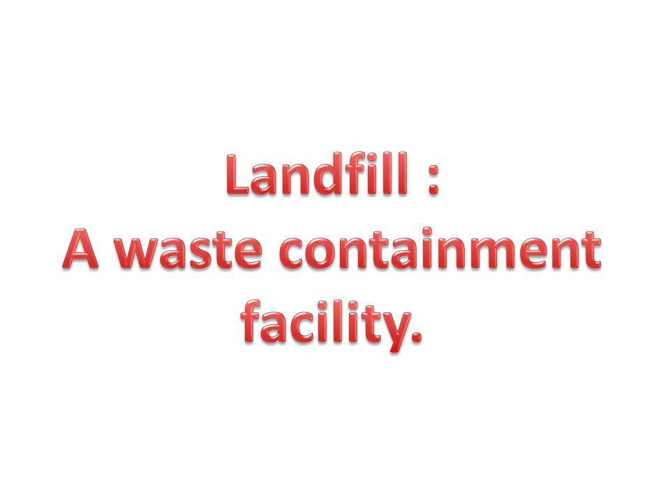 Landfill : A waste containment facility.