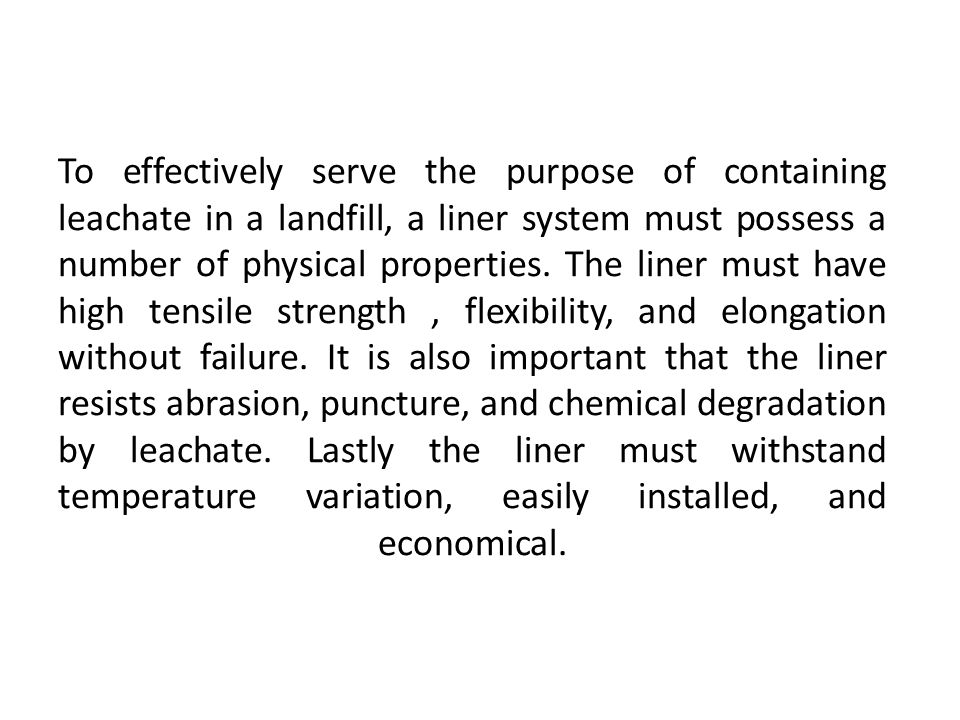 To effectively serve the purpose of containing leachate in a landfill, a liner system must possess a number of physical properties.
