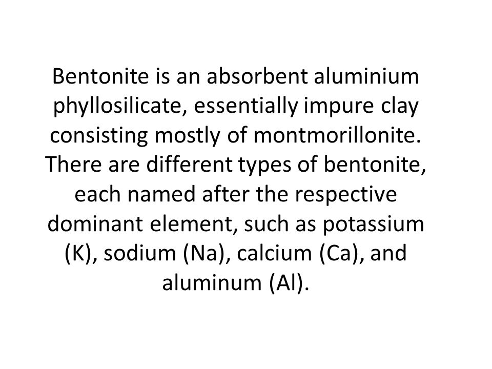 Bentonite is an absorbent aluminium phyllosilicate, essentially impure clay consisting mostly of montmorillonite.