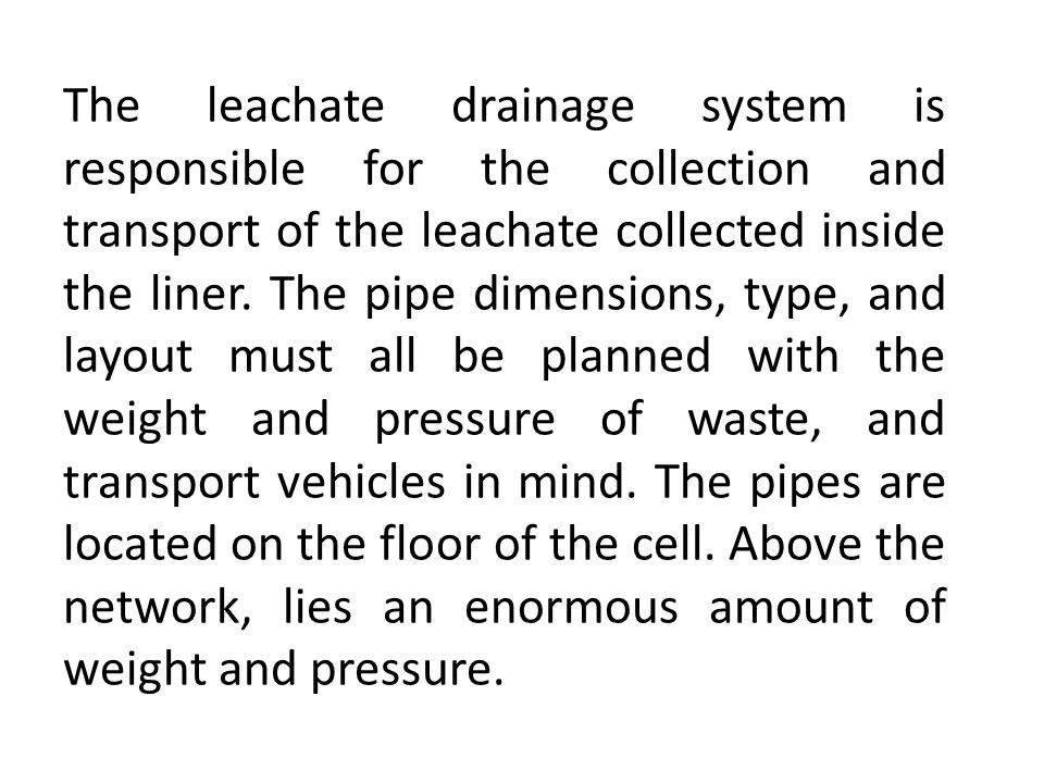 The leachate drainage system is responsible for the collection and transport of the leachate collected inside the liner.