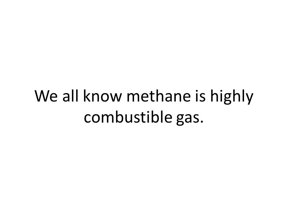 We all know methane is highly combustible gas.