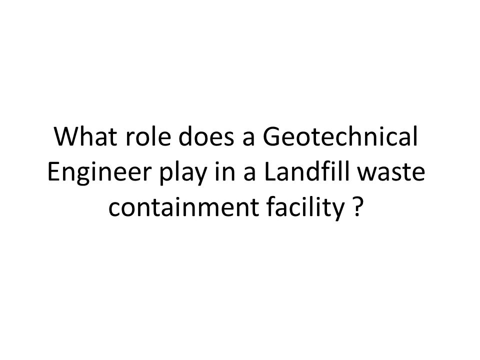 What role does a Geotechnical Engineer play in a Landfill waste containment facility