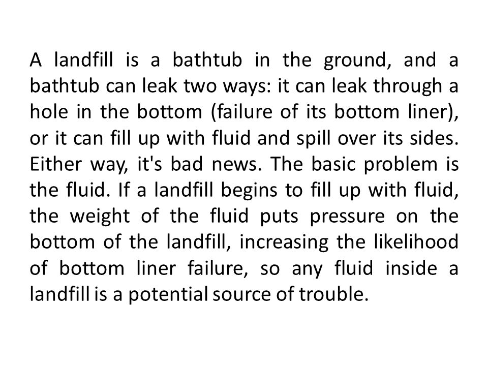A landfill is a bathtub in the ground, and a bathtub can leak two ways: it can leak through a hole in the bottom (failure of its bottom liner), or it can fill up with fluid and spill over its sides.