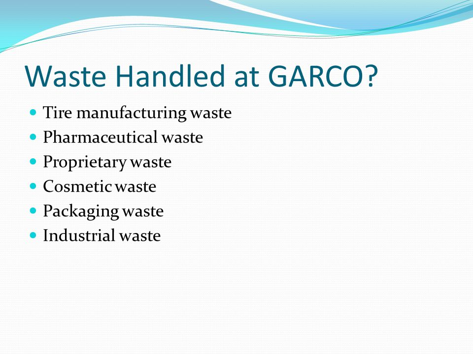 Waste Handled at GARCO Tire manufacturing waste Pharmaceutical waste
