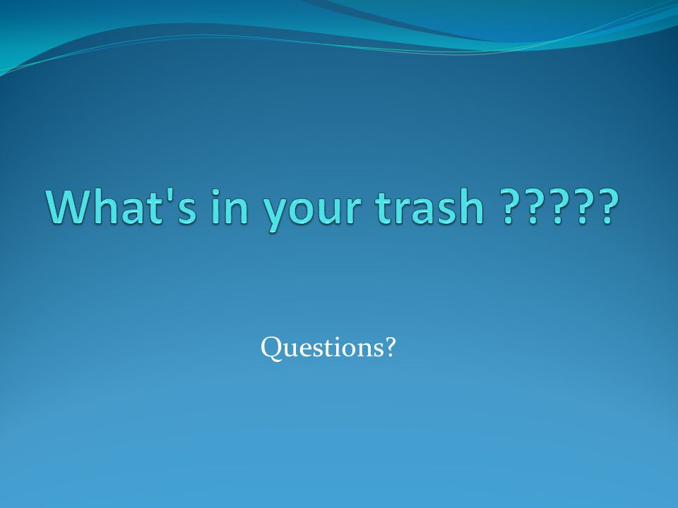 What s in your trash Questions