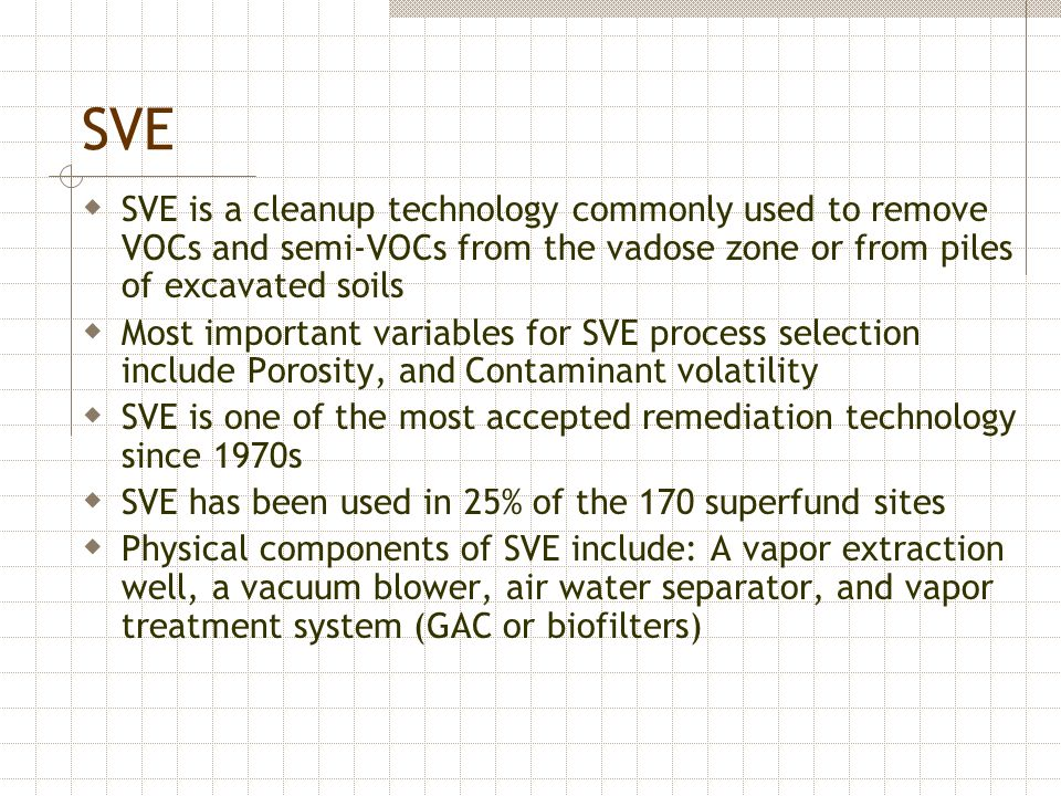 SVE SVE is a cleanup technology commonly used to remove VOCs and semi-VOCs from the vadose zone or from piles of excavated soils.