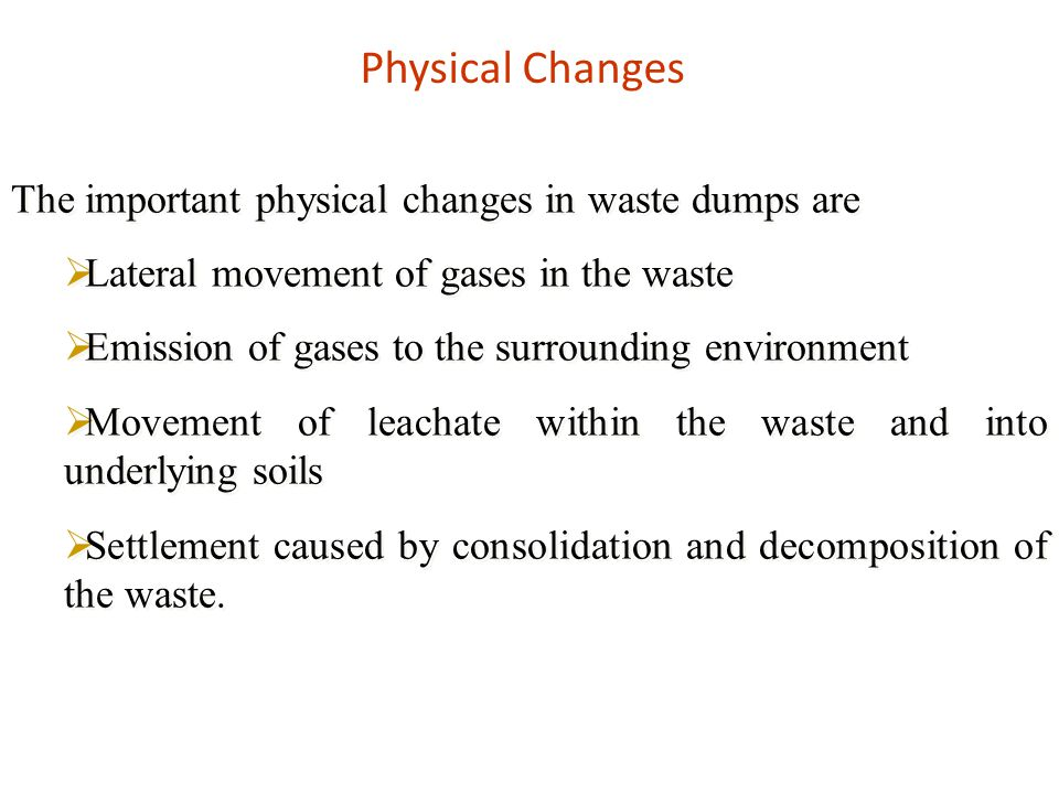 Physical Changes The important physical changes in waste dumps are