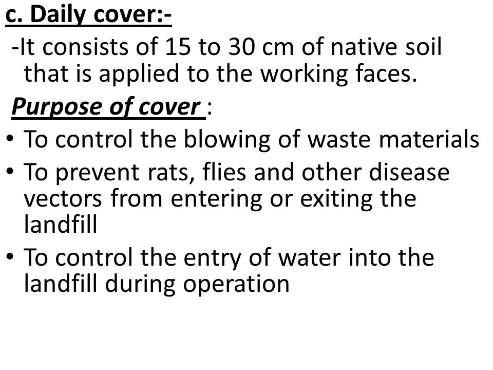 c. Daily cover:- -It consists of 15 to 30 cm of native soil that is applied to the working faces. Purpose of cover :
