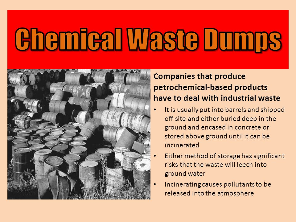 Chemical Waste Dumps Companies that produce petrochemical-based products have to deal with industrial waste.