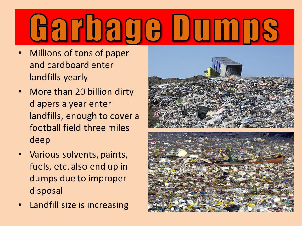 Garbage Dumps Millions of tons of paper and cardboard enter landfills yearly.