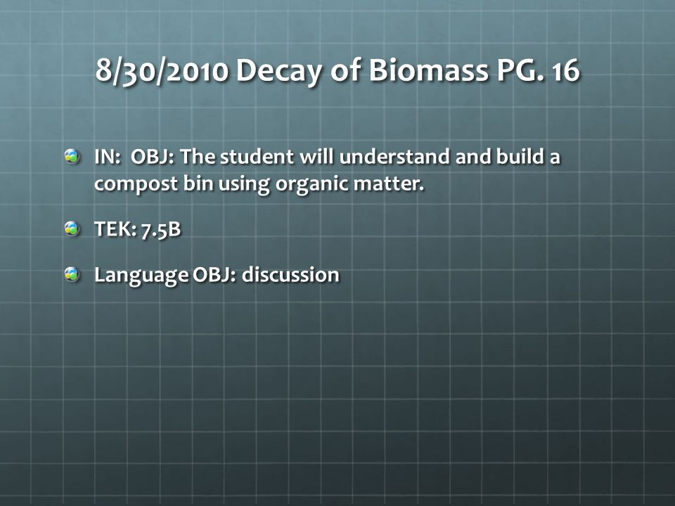 8/30/2010 Decay of Biomass PG. 16 IN: OBJ: The student will understand and build a compost bin using organic matter.