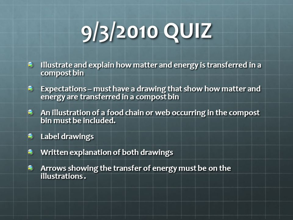 9/3/2010 QUIZ Illustrate and explain how matter and energy is transferred in a compost bin.