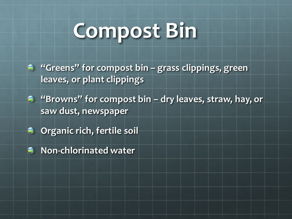 Compost Bin Greens for compost bin – grass clippings, green leaves, or plant clippings.