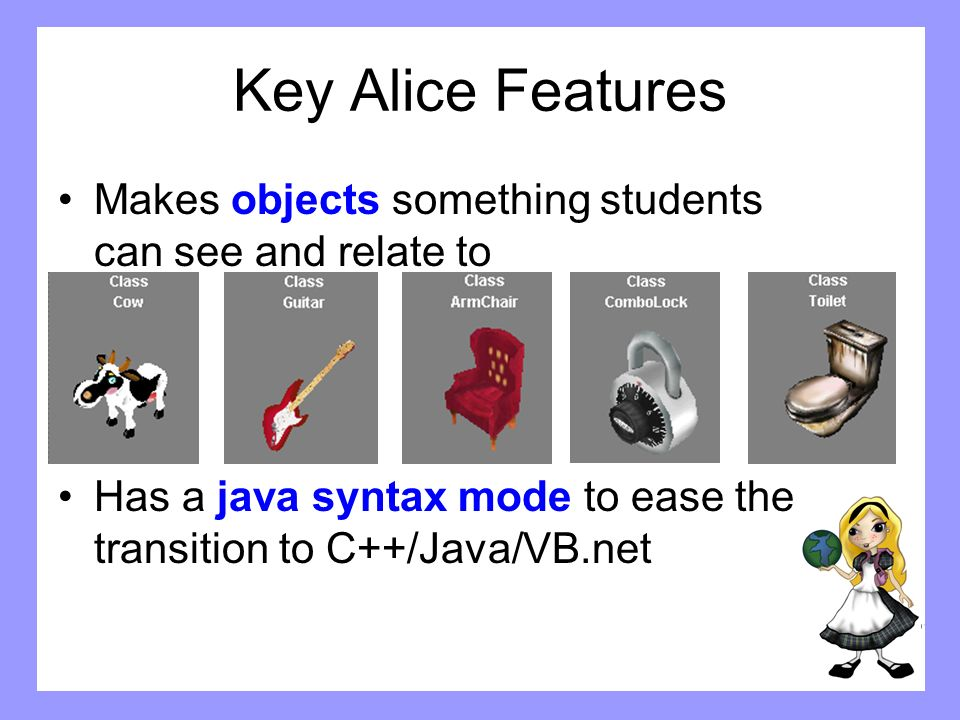 Key Alice Features Makes objects something students can see and relate to.