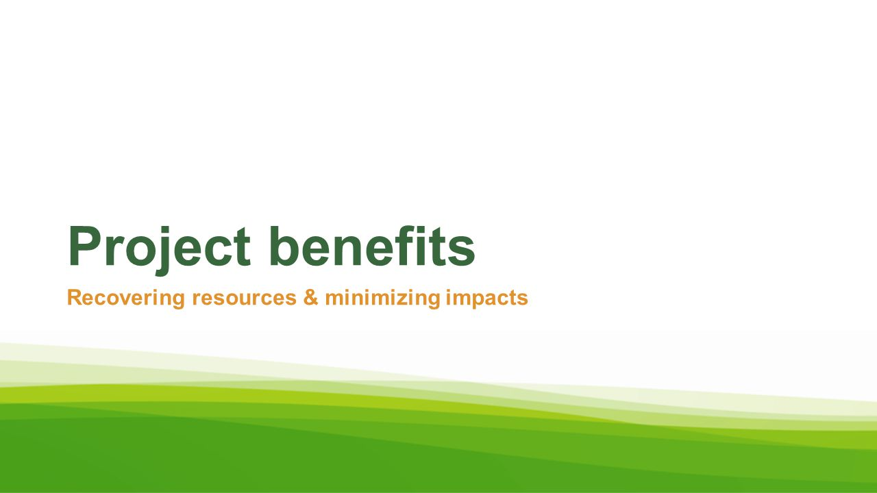 Project benefits Recovering resources & minimizing impacts