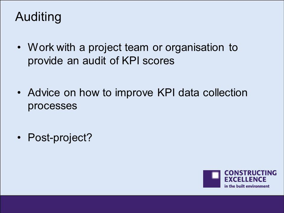 Auditing Work with a project team or organisation to provide an audit of KPI scores. Advice on how to improve KPI data collection processes.