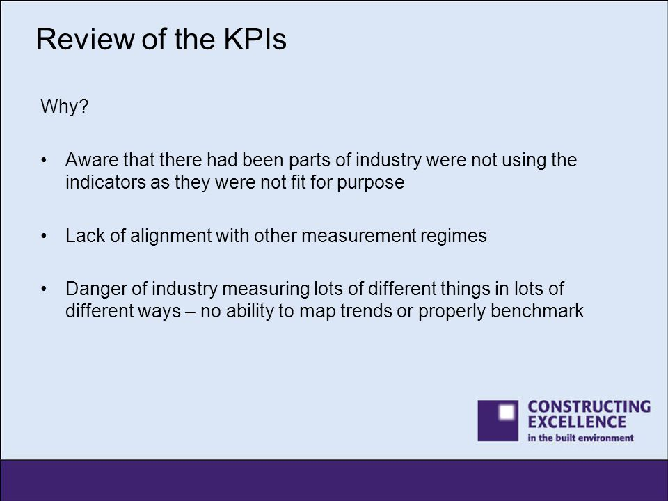 Review of the KPIs Why Aware that there had been parts of industry were not using the indicators as they were not fit for purpose.