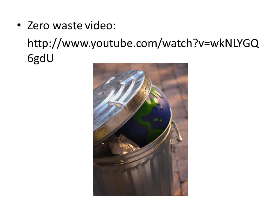 Zero waste video: http://www.youtube.com/watch v=wkNLYGQ6gdU