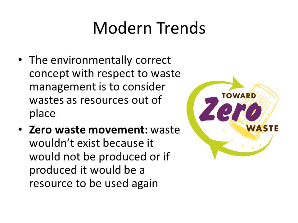 Modern Trends The environmentally correct concept with respect to waste management is to consider wastes as resources out of place.