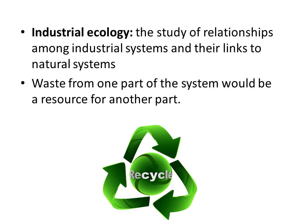 Industrial ecology: the study of relationships among industrial systems and their links to natural systems