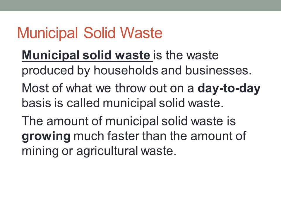 Municipal Solid Waste Municipal solid waste is the waste produced by households and businesses.