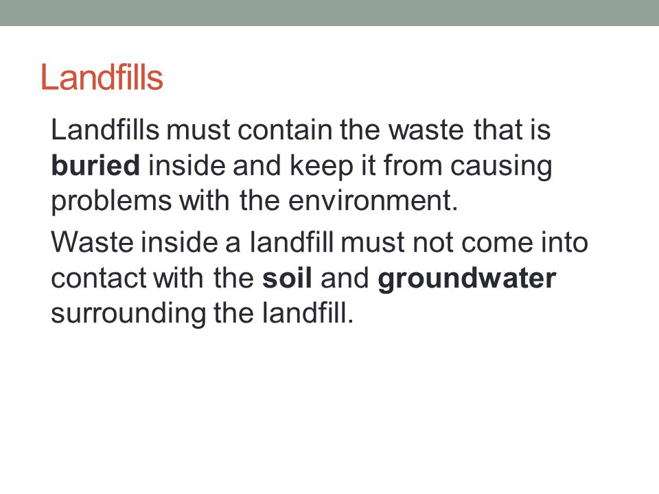 Landfills Landfills must contain the waste that is buried inside and keep it from causing problems with the environment.