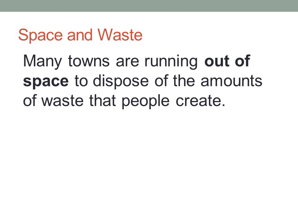 Space and Waste Many towns are running out of space to dispose of the amounts of waste that people create.