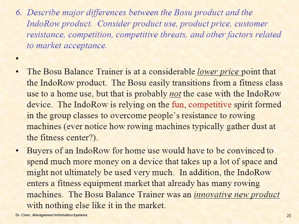 6. Describe major differences between the Bosu product and the IndoRow product. Consider product use, product price, customer resistance, competition, competitive threats, and other factors related to market acceptance.