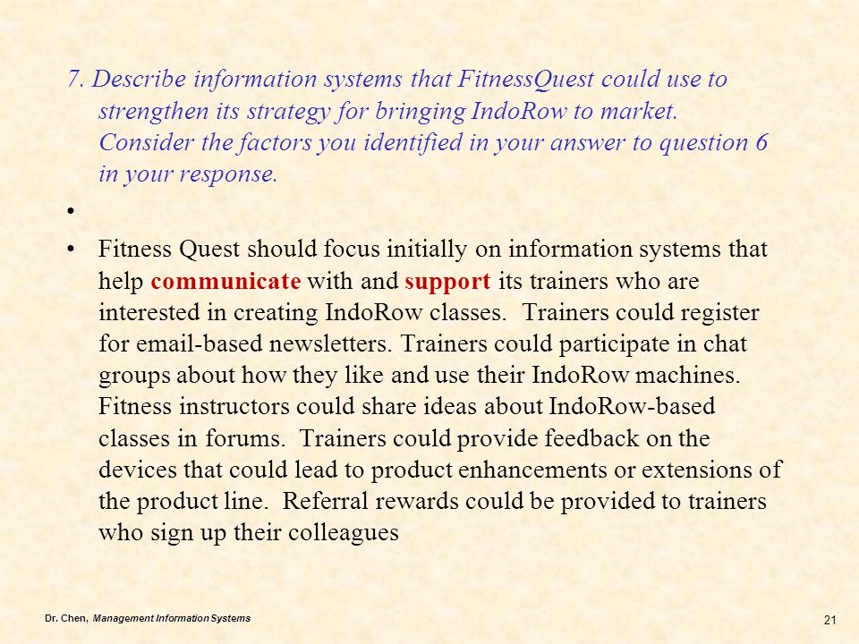 7. Describe information systems that FitnessQuest could use to strengthen its strategy for bringing IndoRow to market. Consider the factors you identified in your answer to question 6 in your response.