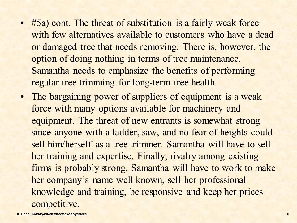 #5a) cont. The threat of substitution is a fairly weak force with few alternatives available to customers who have a dead or damaged tree that needs removing. There is, however, the option of doing nothing in terms of tree maintenance. Samantha needs to emphasize the benefits of performing regular tree trimming for long-term tree health.